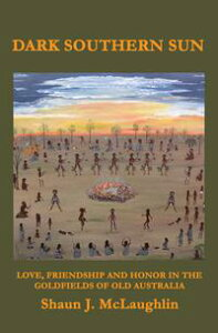 Dark Southern SunLove, Friendship, and Honor in the Goldfields of Old Australia【電子書籍】[ Shaun J. McLaughlin ]