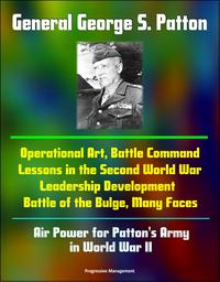 General George S. Patton: Operational Art, Battle Command Lessons in the Second World War, Leadership Development, Battle of the Bulge, Many Faces, Air Power for Patton's Army in World War II【電子書籍】[ Progressive Management ]