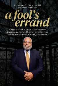 A Fool's ErrandCreating the National Museum of African American History and Culture in the Age of Bush, Obama, and Trump【電子書籍】[ Lonnie G. Bunch III ]