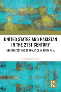 United States and Pakistan in the 21st CenturyGeostrategy and Geopolitics in South Asia【電子書籍】[ Syed Tahseen Raza ]