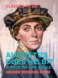 Augustus Does His Bit A True-to-Life Farce【電子書籍】[ George Bernard Shaw ]