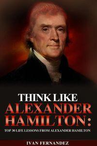 Think Like Alexander Hamilton: Top 30 Life Lessons from Alexander Hamilton【電子書籍】[ Ivan Fernandez ]