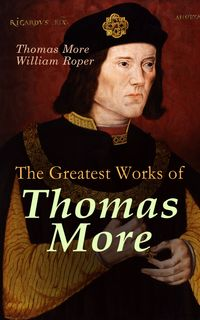 The Greatest Works of Thomas MoreEssays, Prayers, Poems, Letters & Biographies: Utopia, The History of King Richard III, Dialogue of Comfort Against Tribulation【電子書籍】[ Thomas More ]
