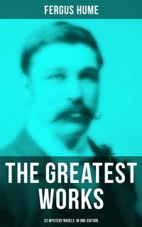 The Greatest Works of Fergus Hume - 22 Mystery Novels in One EditionRed Money, The Pagan's Cup, A Coin of Edward VII, A Woman's Burden, Hagar of the Pawn-Shop, The Expedition of Captain Flick, The Opal Serpent…【電子書籍】[ Fergus Hume ]