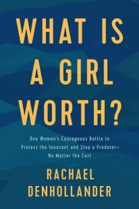 What Is a Girl Worth?My Story of Breaking the Silence and Exposing the Truth about Larry Nassar and USA Gymnastics【電子書籍】[ Rachael Denhollander ]
