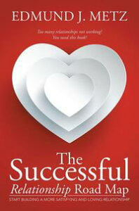 The Successful Relationship Road MapStart Building a More Satisfying and Loving Relationship【電子書籍】[ Edmund J. Metz ]