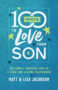 100 Ways to Love Your SonThe Simple, Powerful Path to a Close and Lasting Relationship【電子書籍】[ Matt Jacobson ]
