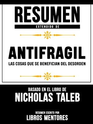 Resumen Extendido De Antifragil: Las Cosas Que se Benefician Del Desorden ? Basado En El Libro De Nassim Nicholas Taleb【電子書籍】[ Libros Mentores ]