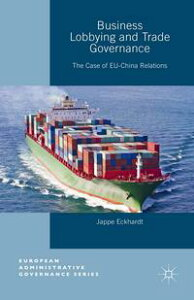 Business Lobbying and Trade GovernanceThe Case of EU-China Relations【電子書籍】[ Jappe Eckhardt ]