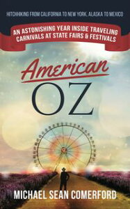 American OZ: An Astonishing Year Inside Traveling Carnivals at State Fairs & Festivals: Hitchhiking California to New York, Alaska to Mexico【電子書籍】[ Michael Sean Comerford ]