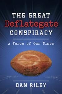 The Great Deflategate ConspiracyA Farce of Our Times【電子書籍】[ Dan Riley ]