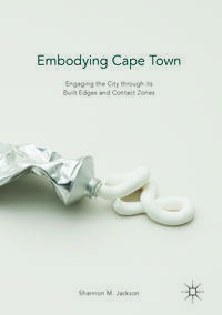 Embodying Cape TownEngaging the City through its Built Edges and Contact Zones【電子書籍】[ Shannon M. Jackson ]
