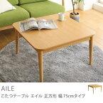 こたつ テーブル AILE 正方形 75 北欧 ナチュラル 木製 おしゃれ 一人用 一人暮らし コンパクト 送料無料 夜間お届け不可