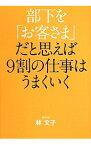 【中古】部下を「お客さま」だと思えば9割の仕事はうまくいく / 林文子(1946−)