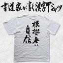 【根拠の無い自信(縦書)】書道家が書く漢字Tシャツ おもしろTシャツ 本物の筆文字を使用したオリジナルプリントTシャツ書道家が書いた文字を和柄漢字Tシャツにしました☆今ならオリジナルTシャツ2枚以上で【送料無料】☆ 名入れ 誕生日プレゼント 【楽ギフ_名入れ】 pt1 ..