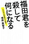 【中古】福田君を殺して何になる 光市母子殺害事件の陥穽 /インシデンツ/増田美智子 (単行本(ソフトカバー))