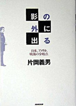 【中古】影の外に出る 日本、アメリカ、戦後の分岐点 /NHK出版/片岡義男 (単行本)