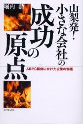 ◆◆山梨発!小さな会社の成功の原点 ABPC製剤にかけた企業の物語 / 堀内勲/著 / ダイヤモンド社