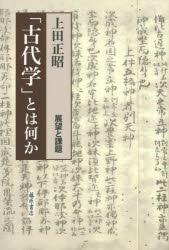 ◆◆「古代学」とは何か 展望と課題 / 上田正昭/著 / 藤原書店