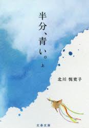 ◆◆半分、青い。 上 / 北川悦吏子/著 / 文藝春秋