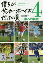 ◆◆僕らがサッカーボーイズだった頃 4 / 元川悦子/著 / カンゼン