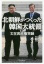 ◆◆北朝鮮がつくった韓国大統領 文在寅政権実録 / 李相哲/著 / 産経新聞出版