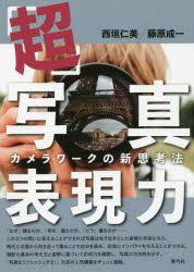 ◆◆「超」写真表現力 カメラワークの新思考法 / 西垣仁美/著 藤原成一/著 / 青弓社