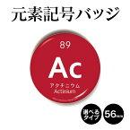 元素記号バッジ(丸型56mm) アクチニウム 缶バッジ キーホルダー マグネット 周期表 記念品 プレゼント ノベルティ/おもしろ