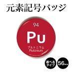 元素記号バッジ(丸型56mm) プルトニウム 缶バッジ キーホルダー マグネット 周期表 記念品 プレゼント ノベルティ/おもしろ