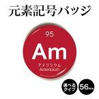 元素記号バッジ(丸型56mm) アメリシウム 缶バッジ キーホルダー マグネット 周期表 記念品 プレゼント ノベルティ/おもしろ