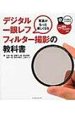 写真がもっと楽しくなるデジタル一眼レフフィルタ-撮影の教科書   /インプレスジャパン/小林一隆
